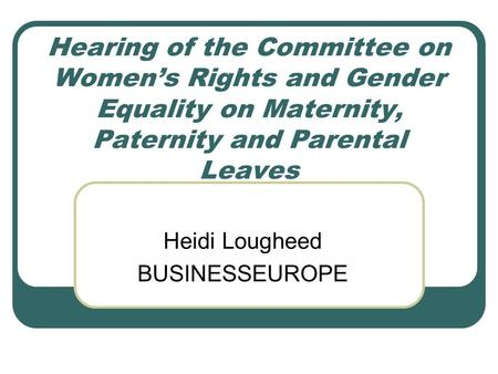 Hearing of the Committee on Women's Rights and Gender Equality on Maternity, Paternity and Parental Leaves Heidi Lougheed BUSINESSEUROPE.
