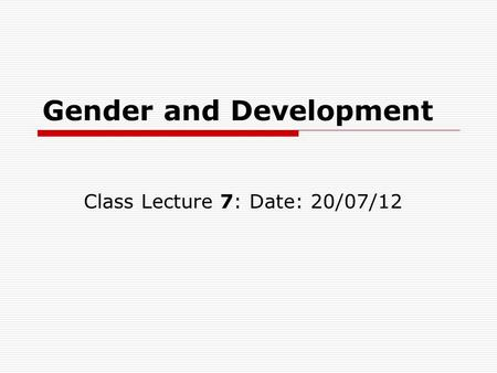 Gender and Development Class Lecture 7: Date: 20/07/12.