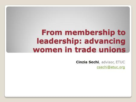 From membership to leadership: advancing women in trade unions Cinzia Sechi, advisor, ETUC