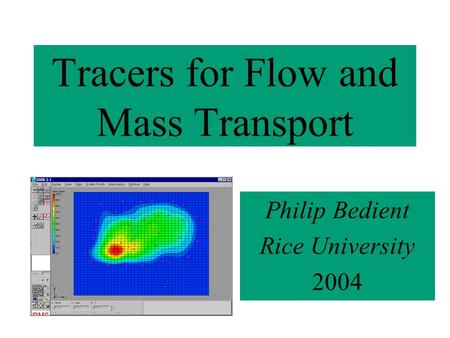 Tracers for Flow and Mass Transport Philip Bedient Rice University 2004.