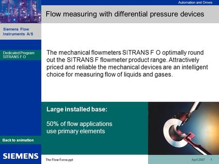Automation and Drives Siemens Flow Instruments A/S The Flow Force.pptApril 2007 1 Dedicated Program SITRANS F O Back to animation Flow measuring with differential.