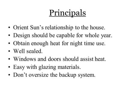 Principals Orient Sun's relationship to the house. Design should be capable for whole year. Obtain enough heat for night time use. Well sealed. Windows.