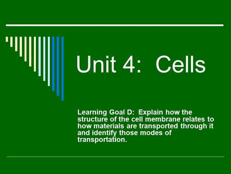 Unit 4: Cells Learning Goal D: Explain how the structure of the cell membrane relates to how materials are transported through it and identify those modes.