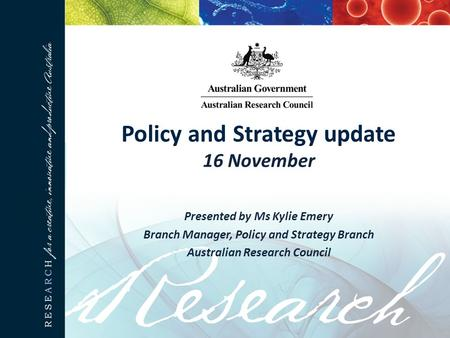 Policy and Strategy update 16 November Presented by Ms Kylie Emery Branch Manager, Policy and Strategy Branch Australian Research Council.
