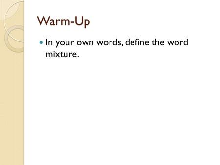 Warm-Up In your own words, define the word mixture.