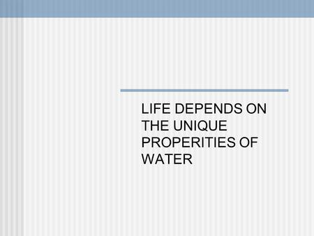 LIFE DEPENDS ON THE UNIQUE PROPERITIES OF WATER
