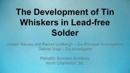 The Development of Tin Whiskers in Lead-free Solder Joseph Garvey and Rachel Lindbergh – Co-Principal Investigators Gabriel Voigt – Co-Investigator Palmetto.
