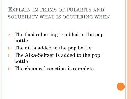 E XPLAIN IN TERMS OF POLARITY AND SOLUBILITY WHAT IS OCCURRING WHEN : A. The food colouring is added to the pop bottle B. The oil is added to the pop bottle.