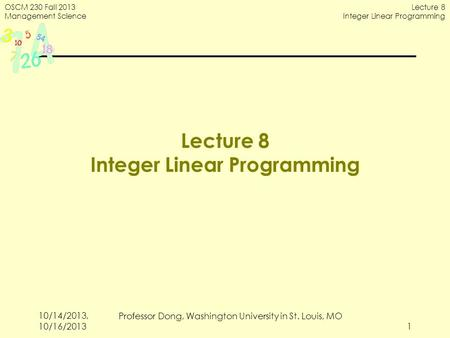 OSCM 230 Fall 2013 Management Science Lecture 8 Integer Linear Programming 1 Lecture 8 Integer Linear Programming 10/14/2013, 10/16/2013 Professor Dong,