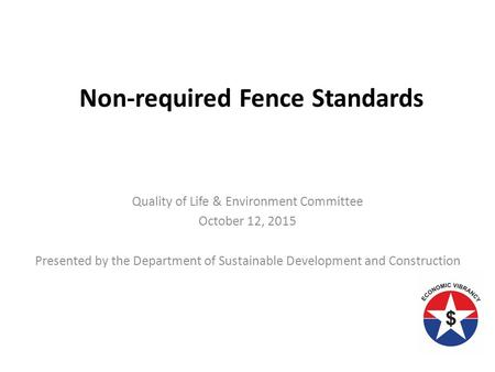 Quality of Life & Environment Committee October 12, 2015 Presented by the Department of Sustainable Development and Construction Non-required Fence Standards.