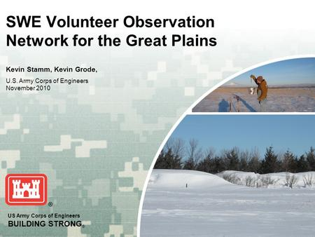 US Army Corps of Engineers BUILDING STRONG ® SWE Volunteer Observation Network for the Great Plains Kevin Stamm, Kevin Grode, U.S. Army Corps of Engineers.