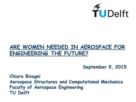 ARE WOMEN NEEDED IN AEROSPACE FOR ENGINEERING THE FUTURE? September 9, 2015 Chiara Bisagni Aerospace Structures and Computational Mechanics Faculty of.