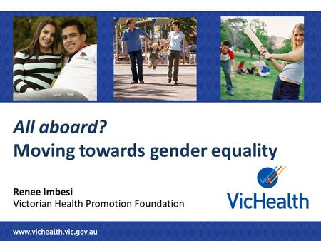 All aboard? Moving towards gender equality Renee Imbesi Victorian Health Promotion Foundation.