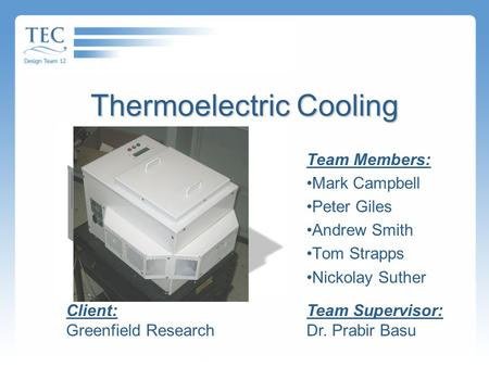 Thermoelectric Cooling Team Members: Mark Campbell Peter Giles Andrew Smith Tom Strapps Nickolay Suther Team Supervisor: Dr. Prabir Basu Client: Greenfield.