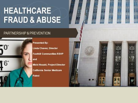 HEALTHCARE FRAUD & ABUSE PARTNERSHIP & PREVENTION Presented By: Linda Chavez, Director Foothill Communities RSVP and Micki Nozaki, Project Director California.