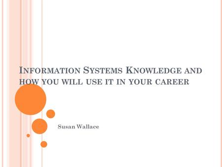 I NFORMATION S YSTEMS K NOWLEDGE AND HOW YOU WILL USE IT IN YOUR CAREER Susan Wallace.