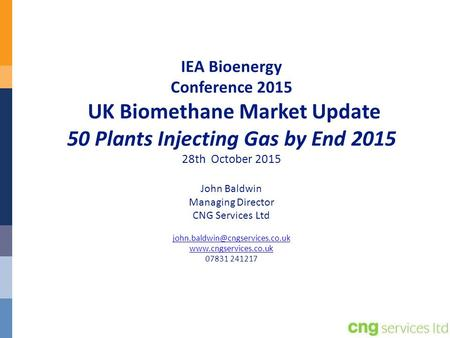 IEA Bioenergy Conference 2015 UK Biomethane Market Update 50 Plants Injecting Gas by End 2015 28th October 2015 John Baldwin Managing Director CNG.
