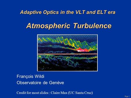 Page 1 Adaptive Optics in the VLT and ELT era Atmospheric Turbulence François Wildi Observatoire de Genève Credit for most slides : Claire Max (UC Santa.