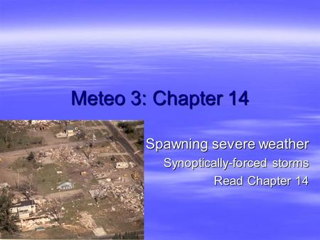 Meteo 3: Chapter 14 Spawning severe weather Synoptically-forced storms Read Chapter 14.