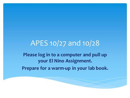 APES 10/27 and 10/28 Please log in to a computer and pull up your El Nino Assignment. Prepare for a warm-up in your lab book.