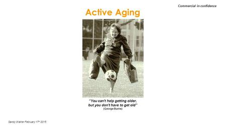 "Active Aging Sandy Walker February 17 th 2015 Commercial in confidence ""You can't help getting older, but you don't have to get old"" (George Burns)"