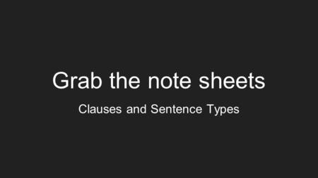 Grab the note sheets Clauses and Sentence Types. Simple Sentences One subject and One verb, expresses One thought Ex: The baby cried for food. Subject.