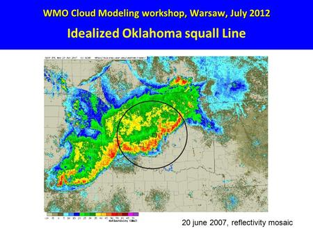WMO Cloud Modeling workshop, Warsaw, July 2012 WMO Cloud Modeling workshop, Warsaw, July 2012 Idealized Oklahoma squall Line 20 june 2007, reflectivity.