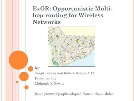 ExOR: Opportunistic Multi- hop routing for Wireless Networks by; Sanjit Biswas and Robert Morris, MIT Presented by; Mahanth K Gowda Some pictures/graphs.