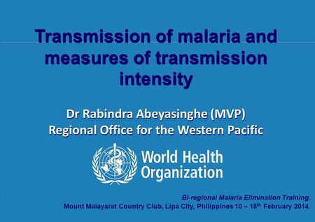 Transmission of malaria and measures of transmission intensity, 10 th – 18 th February 2014, Mount Malarayat Country Club, Lipa City, Philippines. Bi-regional.