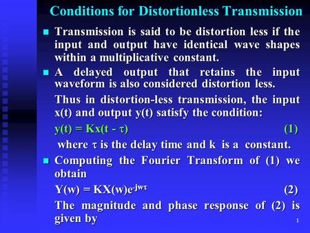 1 Conditions for Distortionless Transmission Transmission is said to be distortion less if the input and output have identical wave shapes within a multiplicative.