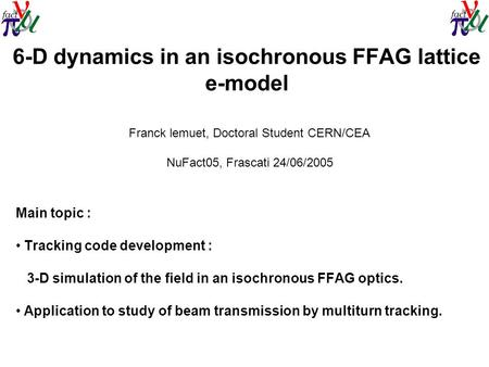 6-D dynamics in an isochronous FFAG lattice e-model Main topic : Tracking code development : 3-D simulation of the field in an isochronous FFAG optics.