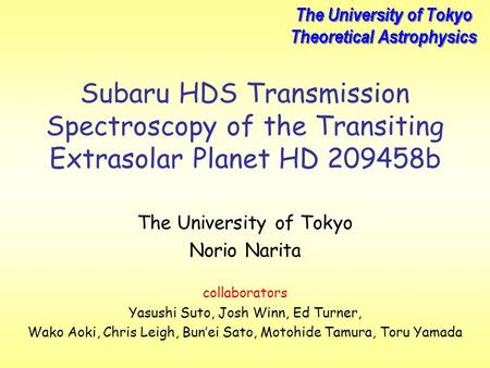 Subaru HDS Transmission Spectroscopy of the Transiting Extrasolar Planet HD 209458b The University of Tokyo Norio Narita collaborators Yasushi Suto, Josh.