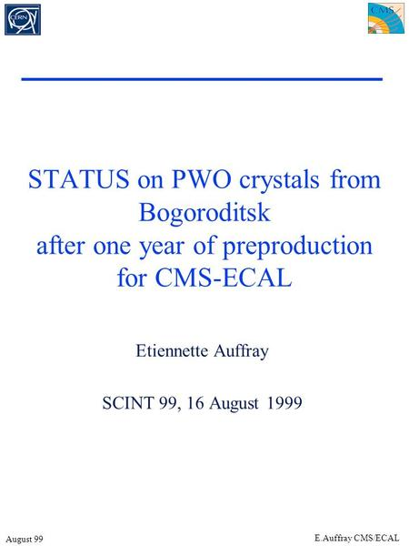 August 99 E.Auffray CMS/ECAL STATUS on PWO crystals from Bogoroditsk after one year of preproduction for CMS-ECAL Etiennette Auffray SCINT 99, 16 August.