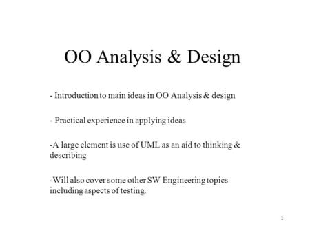 1 OO Analysis & Design - Introduction to main ideas in OO Analysis & design - Practical experience in applying ideas -A large element is use of UML as.