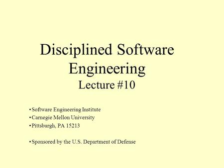 Disciplined Software Engineering Lecture #10 Software Engineering Institute Carnegie Mellon University Pittsburgh, PA 15213 Sponsored by the U.S. Department.