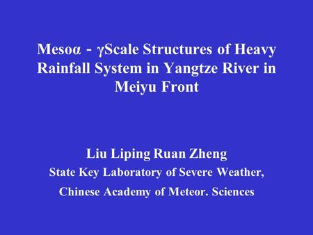 Mesoα - γScale Structures of Heavy Rainfall System in Yangtze River in Meiyu Front Liu Liping Ruan Zheng State Key Laboratory of Severe Weather, Chinese.
