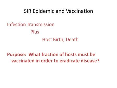 SIR Epidemic and Vaccination Infection Transmission Plus Host Birth, Death Purpose: What fraction of hosts must be vaccinated in order to eradicate disease?