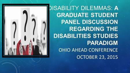 DISABILITY DILEMMAS: A GRADUATE STUDENT PANEL DISCUSSION REGARDING THE DISABILITIES STUDIES PARADIGM OHIO AHEAD CONFERENCE OCTOBER 23, 2015.