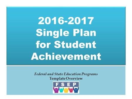 2016-2017 Single Plan for Student Achievement Federal and State Education Programs Template Overview.