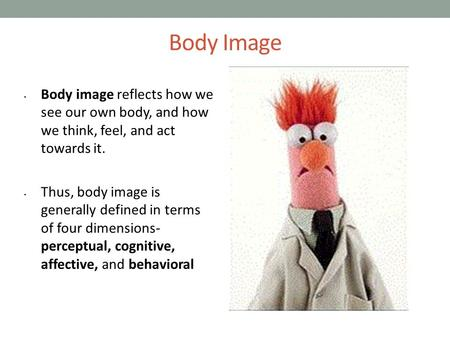 Body Image Body image reflects how we see our own body, and how we think, feel, and act towards it. Thus, body image is generally defined in terms of four.
