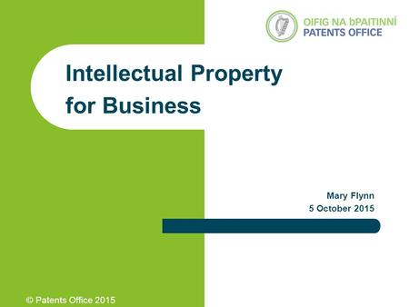 © Patents Office 2015 Intellectual Property for Business Mary Flynn 5 October 2015.