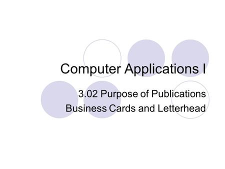 Computer Applications I 3.02 Purpose of Publications Business Cards and Letterhead.