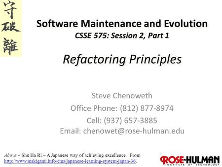1 Software Maintenance and Evolution CSSE 575: Session 2, Part 1 Refactoring Principles Steve Chenoweth Office Phone: (812) 877-8974 Cell: (937) 657-3885.