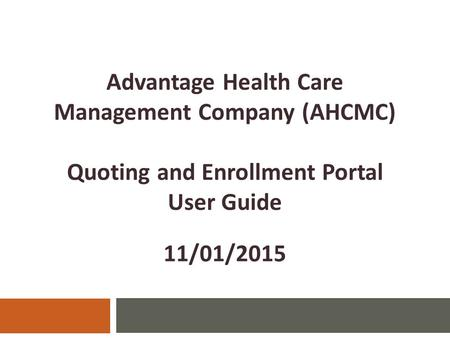 Advantage Health Care Management Company (AHCMC) Quoting and Enrollment Portal User Guide 11/01/2015.