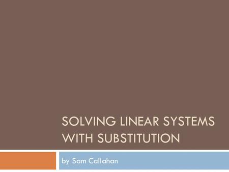 SOLVING LINEAR SYSTEMS WITH SUBSTITUTION by Sam Callahan.