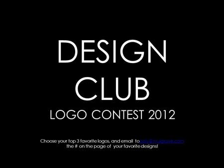 DESIGN CLUB LOGO CONTEST 2012 Choose your top 3 favorite logos, and  the # on the page of your favorite designs!