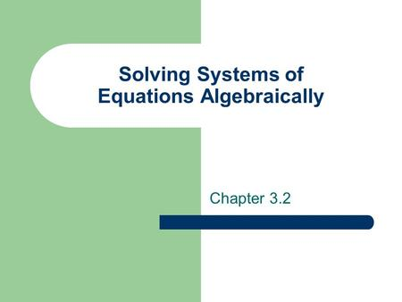 Solving Systems of Equations Algebraically Chapter 3.2.