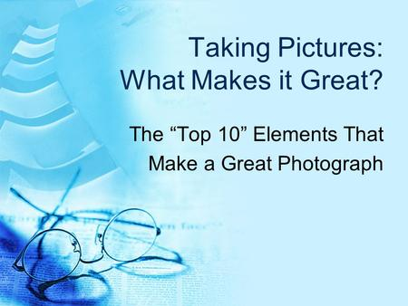 "Taking Pictures: What Makes it Great? The ""Top 10"" Elements That Make a Great Photograph."