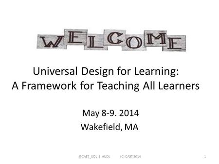 Universal Design for Learning: A Framework for Teaching All Learners May 8-9. 2014 Wakefield, | #UDL (C) CAST 20141.