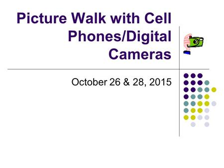 Picture Walk with Cell Phones/Digital Cameras October 26 & 28, 2015.